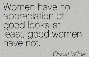 Good Women Quote by OScar Wilde~Women have no appreciation of good ...