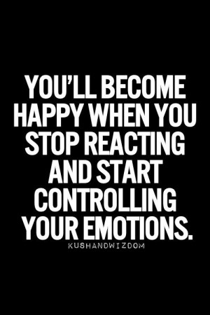 ... happy when you stop reacting and start controlling your emotions