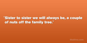 ... to sister we will always be, a couple of nuts off the family tree