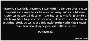 kinder, Let me be a little blinder To the faults about me; Let me ...