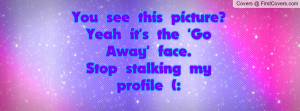 ... yeah it's the 'go away' face. stop stalking my profile (: , Pictures