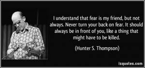 that fear is my friend, but not always. Never turn your back ...