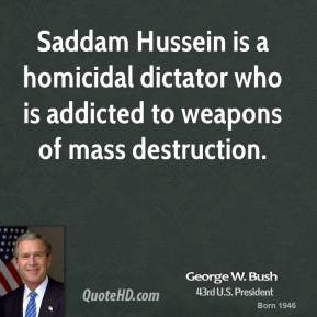 Saddam Hussein is a homicidal dictator who is addicted to weapons of ...