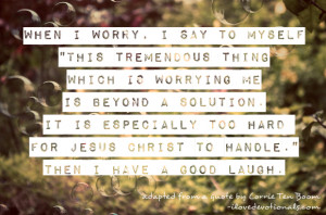 Just a simple quote from Corrie Ten Boom about worrying, or not ...