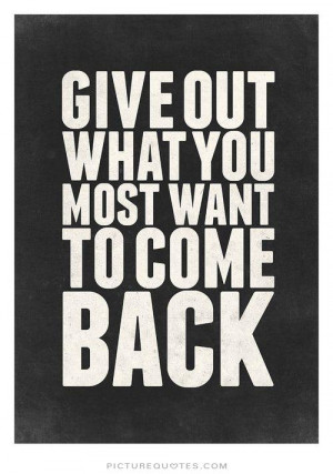 Give out what you most want to come back. Picture Quote #2