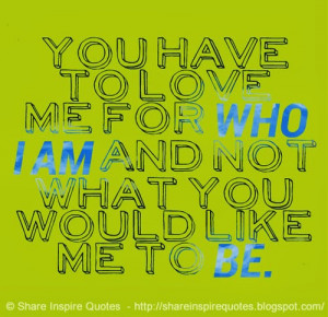 You have to love me for WHO I AM and not what you would like me to BE.