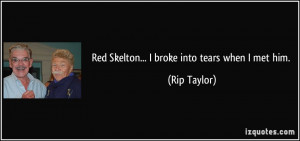 Red Skelton... I broke into tears when I met him. - Rip Taylor