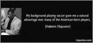 ... advantage over many of the American-born players. - Hakeem Olajuwon