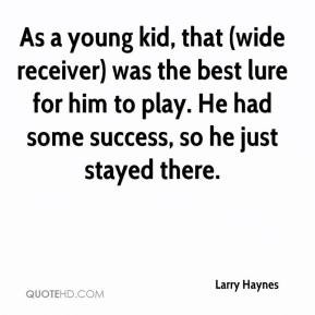 As a young kid, that (wide receiver) was the best lure for him to play ...