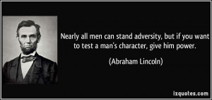 ... you want to test a man's character, give him power. - Abraham Lincoln