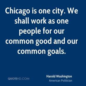 Harold Washington - Chicago is one city. We shall work as one people ...