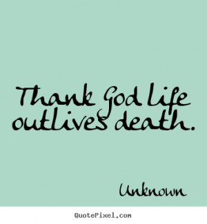 Sayings about life - Thank god life outlives death.