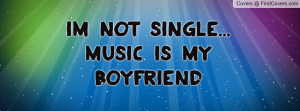 Im not single... music is my boyfriend Profile Facebook Covers