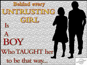 Behind every Untrusting girl is a boy who taught her to be that way.