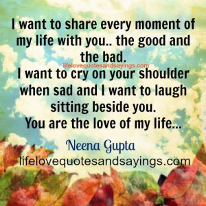 want to share every moment of my life with you the good and the bad ...