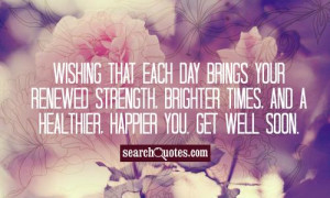 Wishing that each day brings your renewed strength, brighter times ...