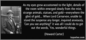 ... could do to get out the words, 'Yes, wonderful things. - Howard Carter
