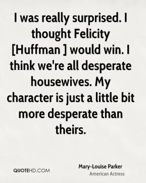 Mary-Louise Parker - I was really surprised. I thought Felicity ...