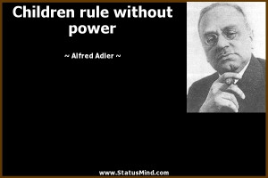 Children rule without power - Alfred Adler Quotes - StatusMind.com