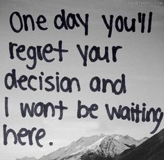 One Day You'll Regret Your Decision And I Wont Be Waiting Here
