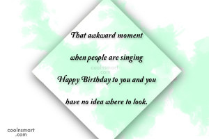 Funny Birthday Quotes Quote: That awkward moment when people are ...