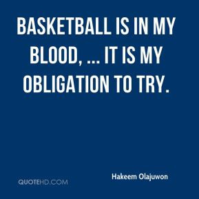 Hakeem Olajuwon - Basketball is in my blood, ... It is my obligation ...