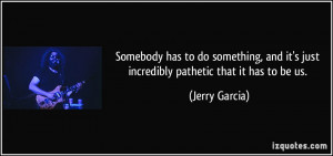 ... and it's just incredibly pathetic that it has to be us. - Jerry Garcia
