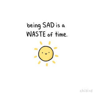 being sad is a waste of time