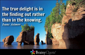The true delight is in the finding out rather than in the knowing ...