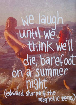 We laugh until we think we'll die barefoot on a summer night. Edward ...