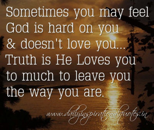 Sometimes you may feel God is hard on you & doesn't love you... Truth ...