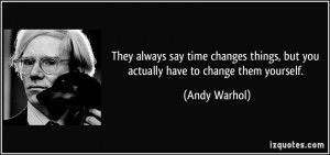 They always say time changes things, but you actually have to change ...