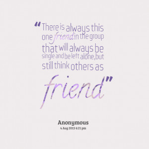 Quotes Picture: there is always this one friend in the group that will ...