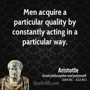... acquire a particular quality by constantly acting in a particular way