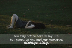 ... Not Be Here In My Life. But Pieces Of You And Our Memories Always Stay