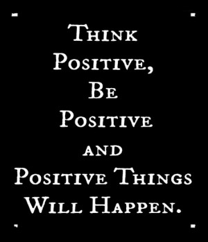 Think positive, be positive and positive things will happen