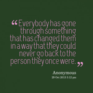 Quotes Picture: everybody has gone through something that has changed ...