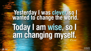 Yesterday I was clever, so I wanted to change the world. Today I am ...