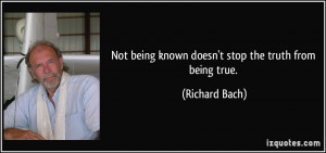 Not being known doesn't stop the truth from being true. - Richard Bach