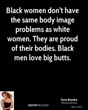 ... white women. They are proud of their bodies. Black men love big butts
