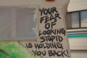 Your fear of looking stupid is holding you back.