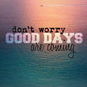 Dont worry, good days are coming