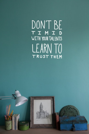 Don't be timid with your talents learn to trust them