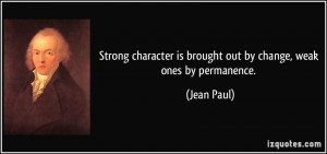 Strong character is brought out by change, weak ones by permanence ...