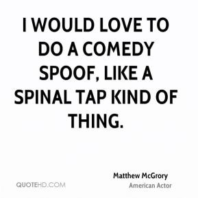 Matthew McGrory - I would love to do a comedy spoof, like a Spinal Tap ...