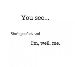 You See, She's Perfect And I'm, Well, Me