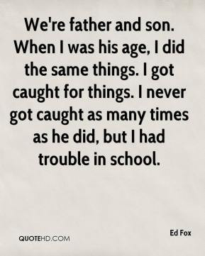 ... never got caught as many times as he did, but I had trouble in school