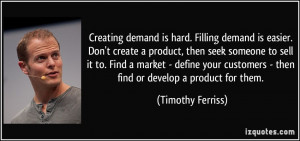 Creating demand is hard. Filling demand is easier. Don't create a ...