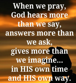 When we pray, God hears more than we say, answers more than we ask ...