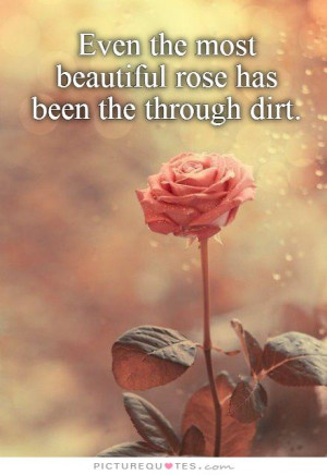 ... the most beautiful rose has been the through dirt Picture Quote #1